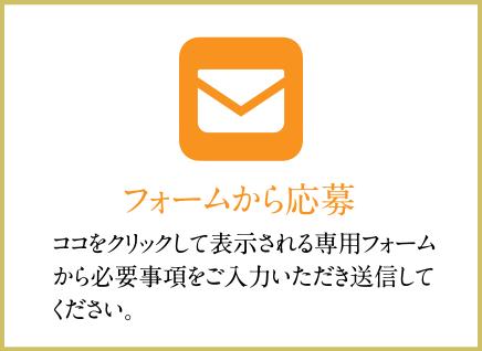 フォームから応募 ココをクリックして表示される専用フォームから必要事項をご入力いただき送信してください。